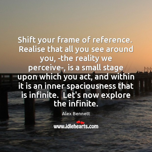 Image, Shift your frame of reference.  Realise that all you see around you, ­
