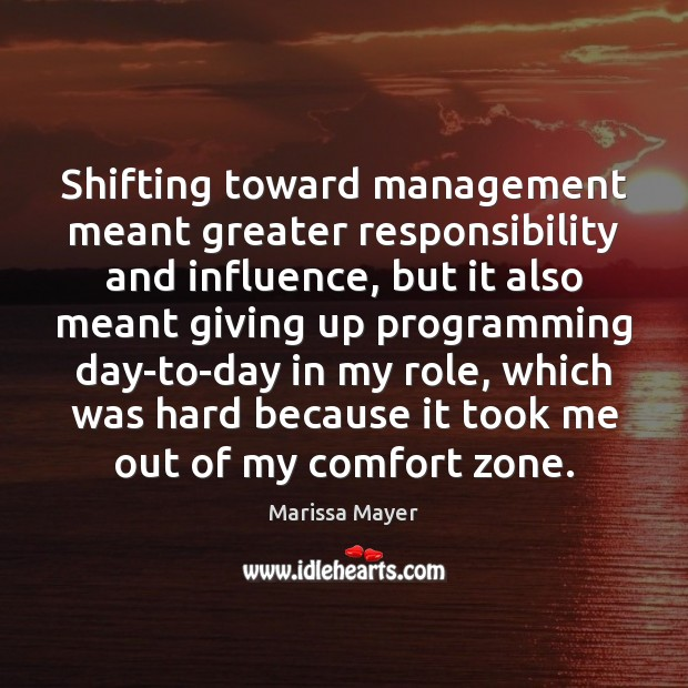 Shifting toward management meant greater responsibility and influence, but it also meant Marissa Mayer Picture Quote