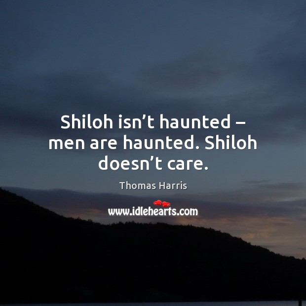 Thomas Harris Picture Quote image saying: Shiloh isn't haunted – men are haunted. Shiloh doesn't care.