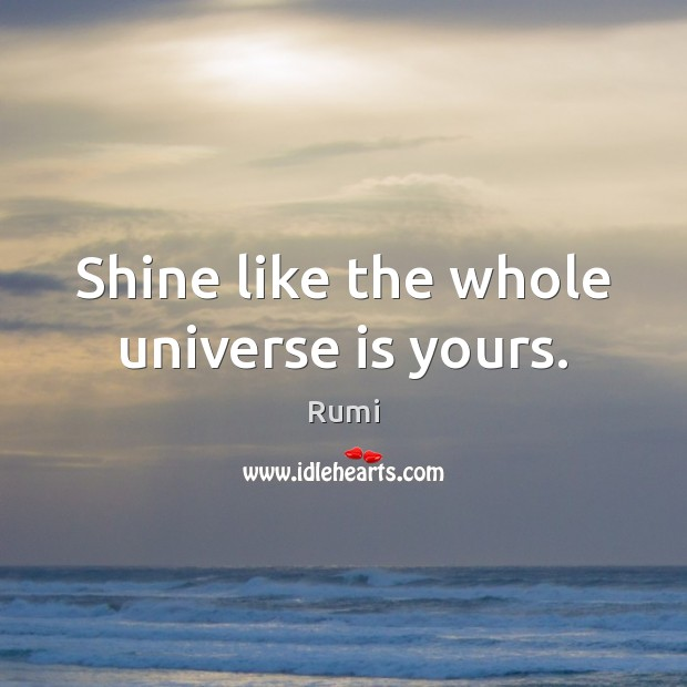 Shine like the whole universe is yours. Image