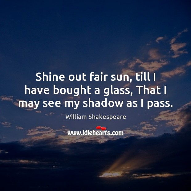 Shine out fair sun, till I have bought a glass, That I may see my shadow as I pass. Image