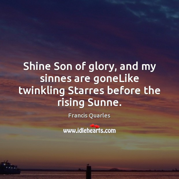 Shine Son of glory, and my sinnes are goneLike twinkling Starres before the rising Sunne. Francis Quarles Picture Quote