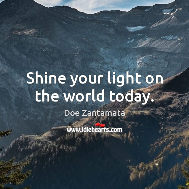 Shine your light on the world today. Doe Zantamata Picture Quote