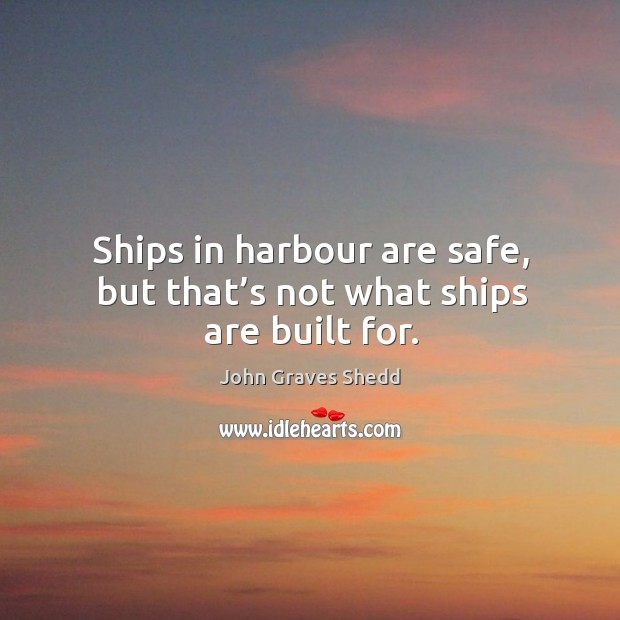 Ships in harbour are safe, but that's not what ships are built for. Image