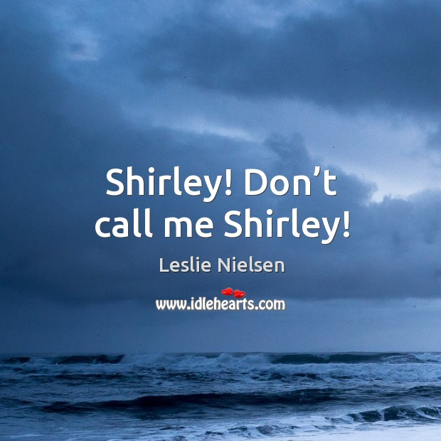 Shirley! don't call me shirley! Leslie Nielsen Picture Quote
