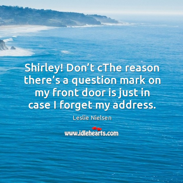 Shirley! don't cthe reason there's a question mark on my front door is just in case I forget my address. Leslie Nielsen Picture Quote