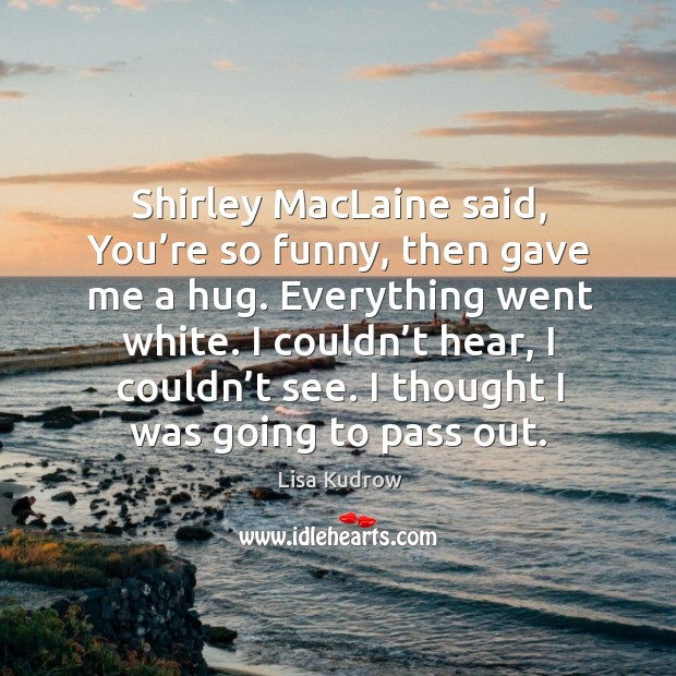 Shirley maclaine said, you're so funny, then gave me a hug. Everything went white. Lisa Kudrow Picture Quote