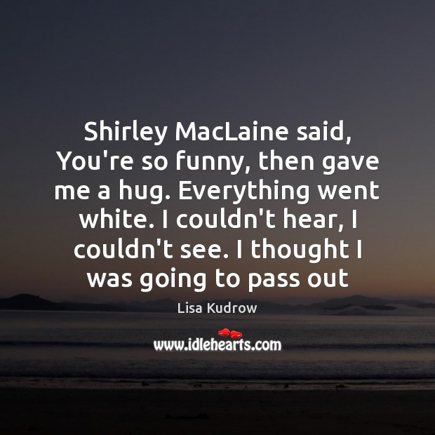 Shirley MacLaine said, You're so funny, then gave me a hug. Everything Lisa Kudrow Picture Quote