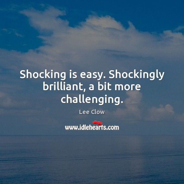 Shocking is easy. Shockingly brilliant, a bit more challenging. Image