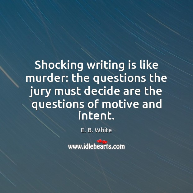 Shocking writing is like murder: the questions the jury must decide are E. B. White Picture Quote