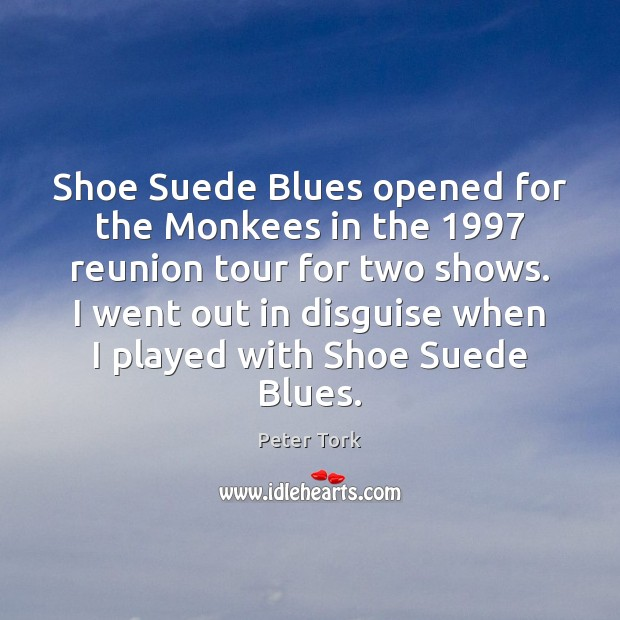 Shoe Suede Blues opened for the Monkees in the 1997 reunion tour for Image