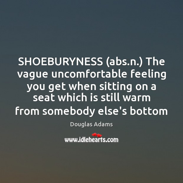 SHOEBURYNESS (abs.n.) The vague uncomfortable feeling you get when sitting on Image