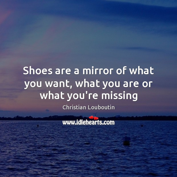 Shoes are a mirror of what you want, what you are or what you're missing Christian Louboutin Picture Quote