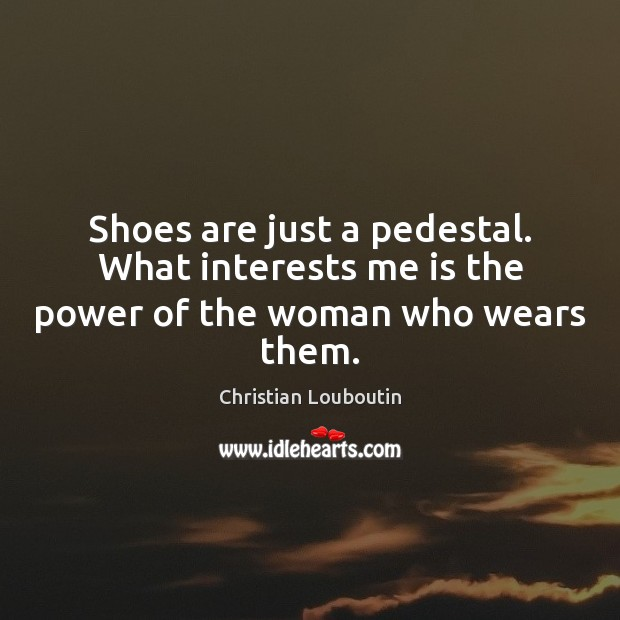 Shoes are just a pedestal. What interests me is the power of the woman who wears them. Christian Louboutin Picture Quote