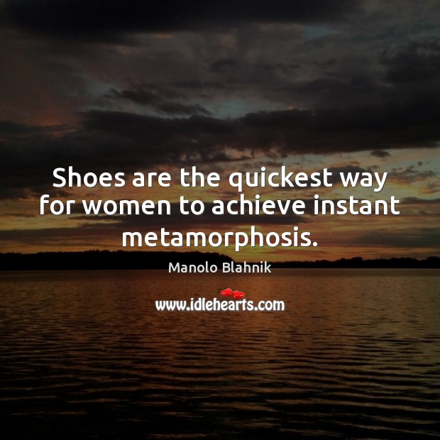 Shoes are the quickest way for women to achieve instant metamorphosis. Manolo Blahnik Picture Quote