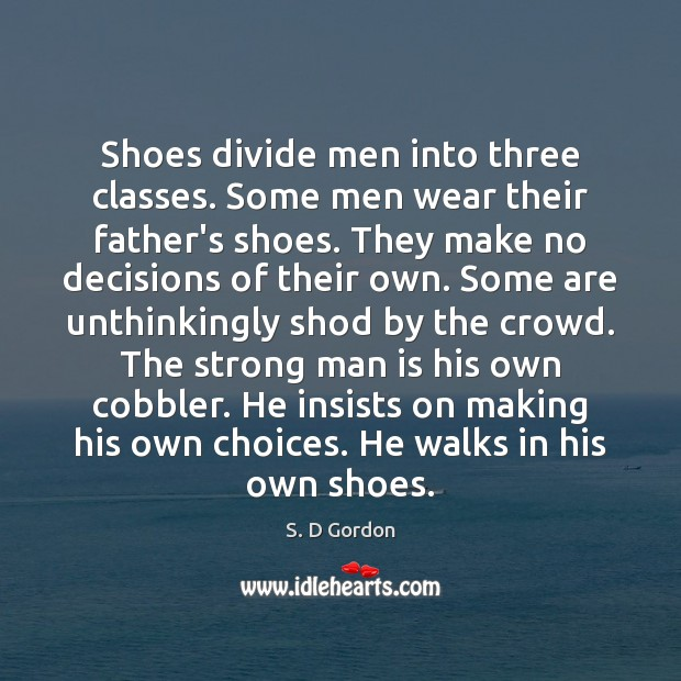 Shoes divide men into three classes. Some men wear their father's shoes. Image