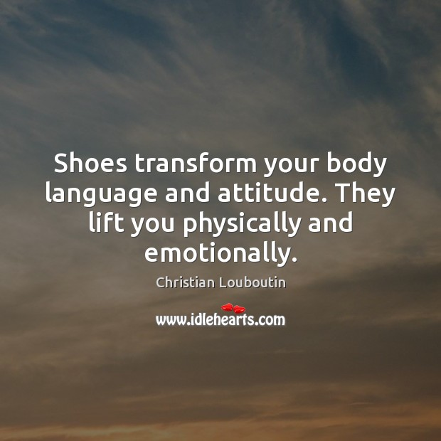 Shoes transform your body language and attitude. They lift you physically and emotionally. Christian Louboutin Picture Quote