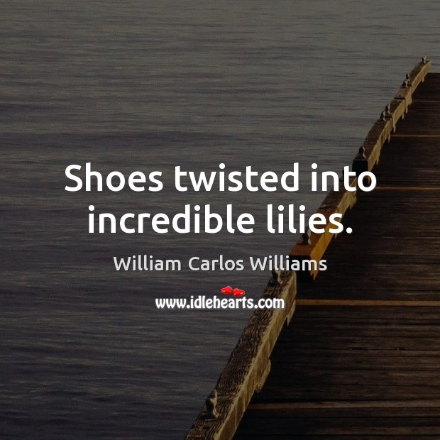 Shoes twisted into incredible lilies. William Carlos Williams Picture Quote