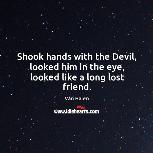 Shook hands with the devil, looked him in the eye, looked like a long lost friend. Van Halen Picture Quote