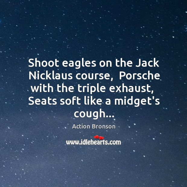Shoot eagles on the Jack Nicklaus course,  Porsche with the triple exhaust, Action Bronson Picture Quote