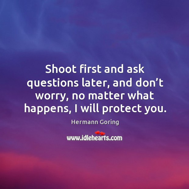 Shoot first and ask questions later, and don't worry, no matter what happens, I will protect you. Hermann Goring Picture Quote