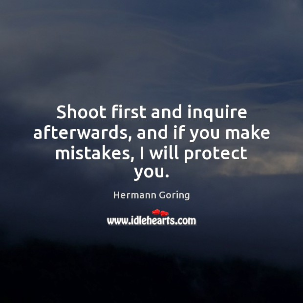 Shoot first and inquire afterwards, and if you make mistakes, I will protect you. Hermann Goring Picture Quote