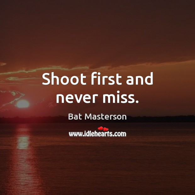 Shoot first and never miss. Bat Masterson Picture Quote