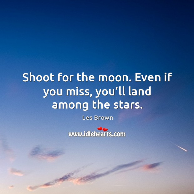 Shoot for the moon. Even if you miss, you'll land among the stars. Image