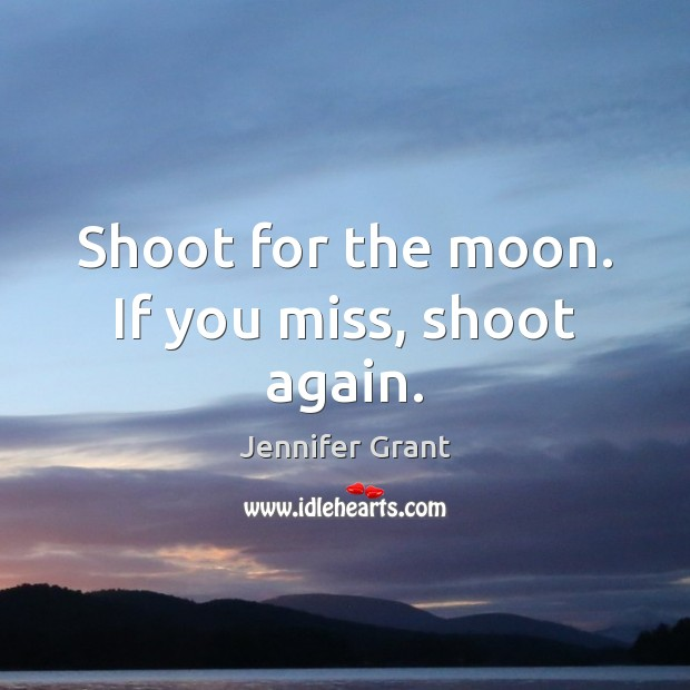 Shoot for the moon. If you miss, shoot again. Image