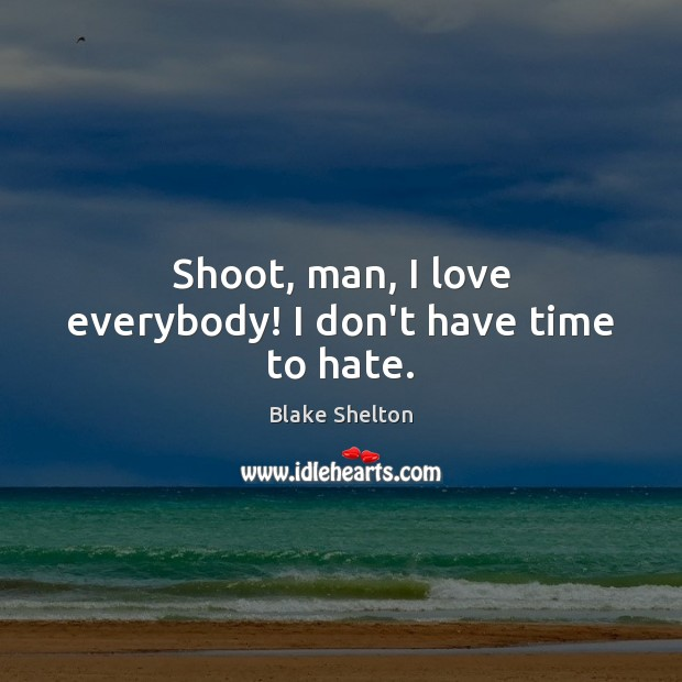 Image, Shoot, man, I love everybody! I don't have time to hate.