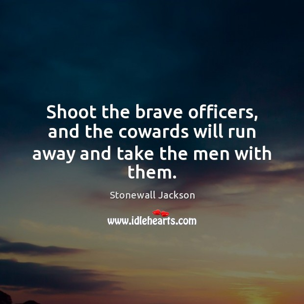 Shoot the brave officers, and the cowards will run away and take the men with them. Image