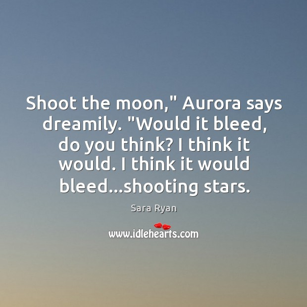 "Image, Shoot the moon,"" Aurora says dreamily. ""Would it bleed, do you think?"