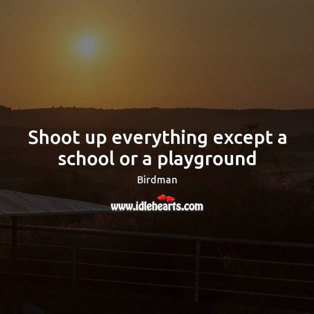 Image, Shoot up everything except a school or a playground