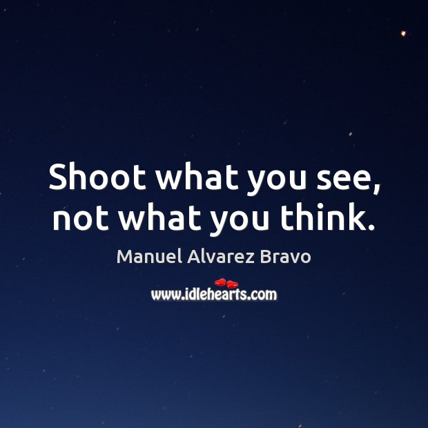 Shoot what you see, not what you think. Image