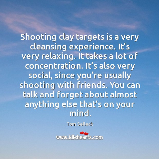Shooting clay targets is a very cleansing experience. It's very relaxing. It takes a lot of concentration. Image