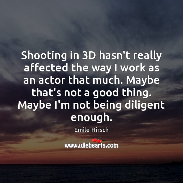 Shooting in 3D hasn't really affected the way I work as an Emile Hirsch Picture Quote