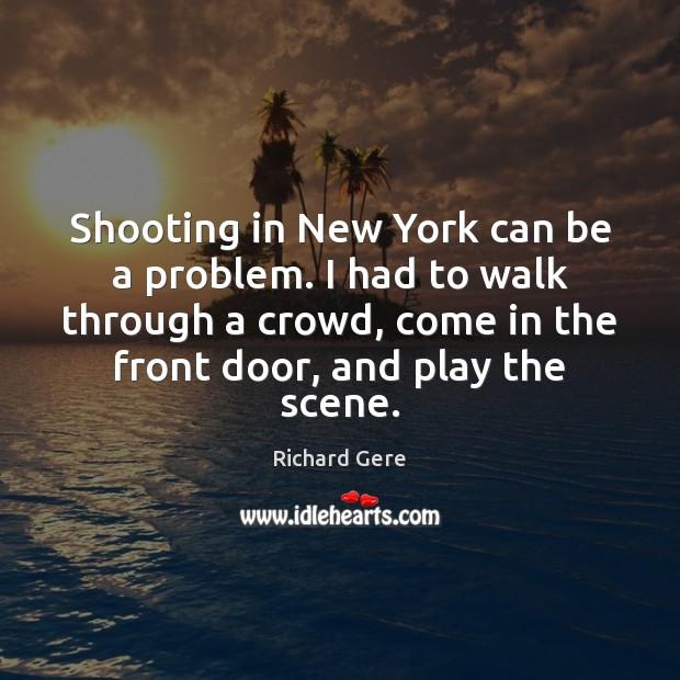 Shooting in New York can be a problem. I had to walk Richard Gere Picture Quote