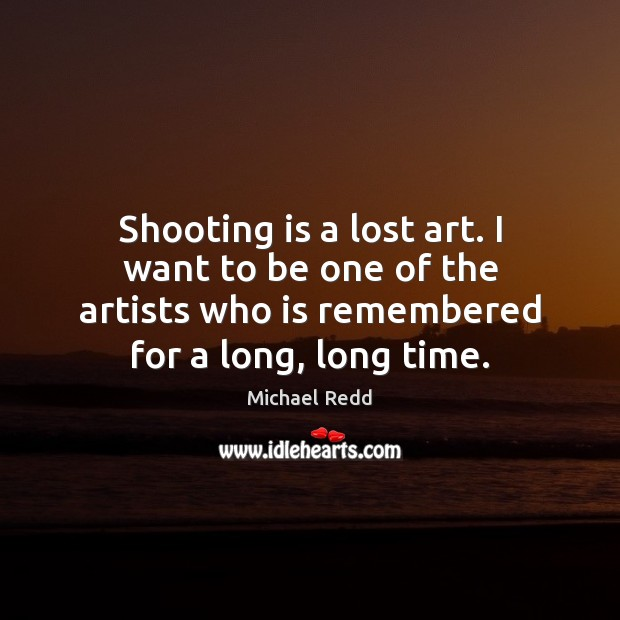 Shooting is a lost art. I want to be one of the Image