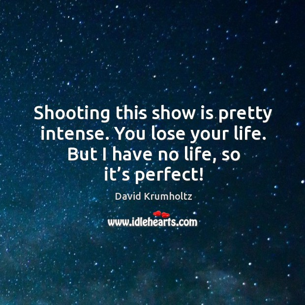 Shooting this show is pretty intense. You lose your life. But I have no life, so it's perfect! Image