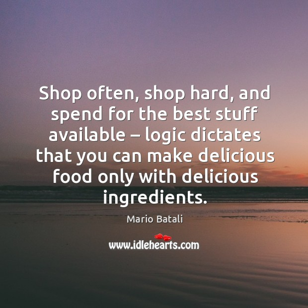 Shop often, shop hard, and spend for the best stuff available – logic dictates that you Image