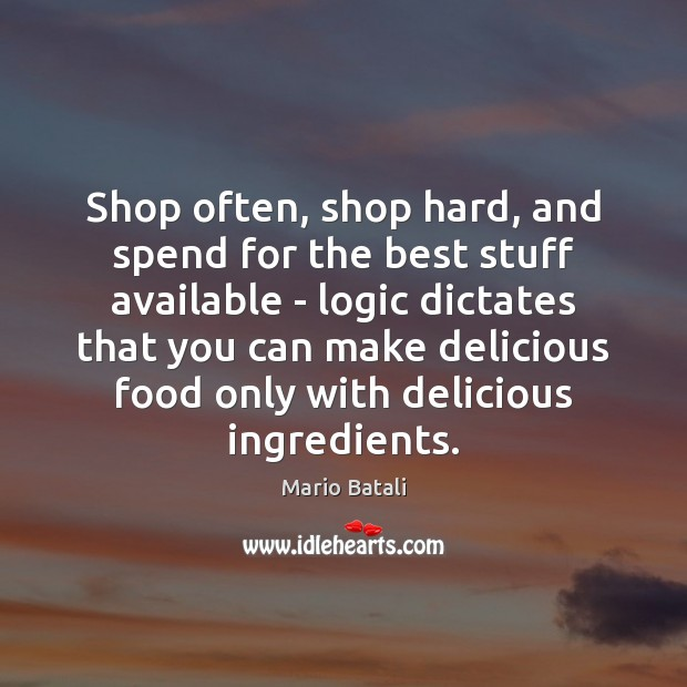 Shop often, shop hard, and spend for the best stuff available – Mario Batali Picture Quote