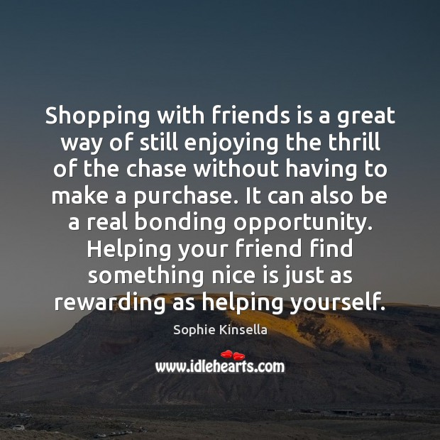 Shopping with friends is a great way of still enjoying the thrill Sophie Kinsella Picture Quote