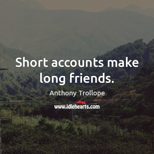 Short accounts make long friends. Anthony Trollope Picture Quote