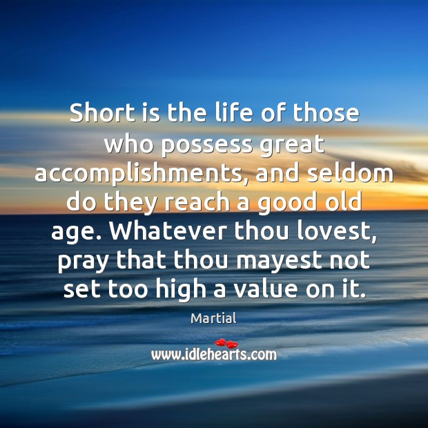 Short is the life of those who possess great accomplishments, and seldom Martial Picture Quote