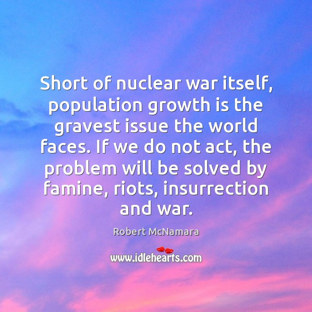 Short of nuclear war itself, population growth is the gravest issue the Robert McNamara Picture Quote