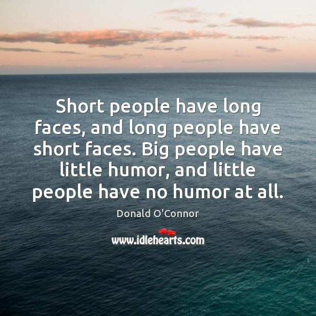 Short people have long faces, and long people have short faces. Big Donald O'Connor Picture Quote