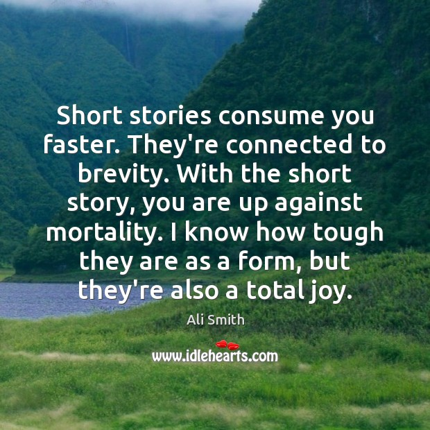 Short stories consume you faster. They're connected to brevity. With the short Image