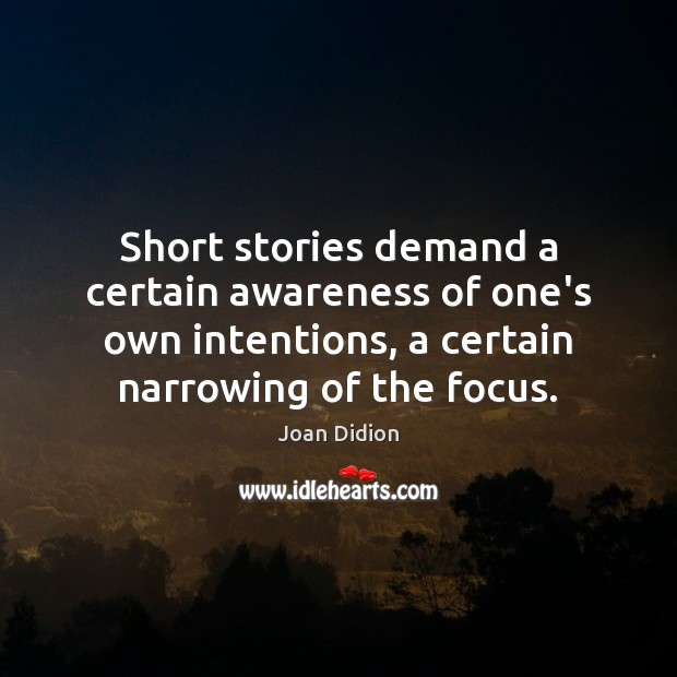 Short stories demand a certain awareness of one's own intentions, a certain Joan Didion Picture Quote
