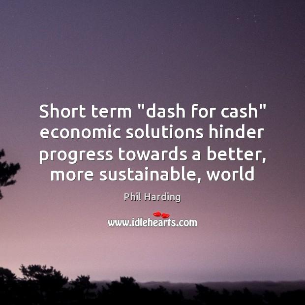 "Short term ""dash for cash"" economic solutions hinder progress towards a better, Phil Harding Picture Quote"