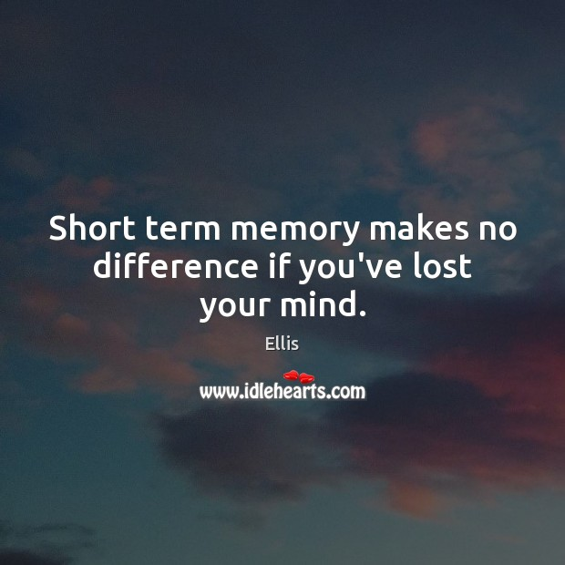 Short term memory makes no difference if you've lost your mind. Image